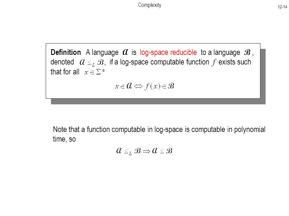 Complexity Definition A language A is log-space reducible to a language B, denoted, if a log-space computable function f exists such that for all Note that a function computable in log-space is computable in polynomial time, so