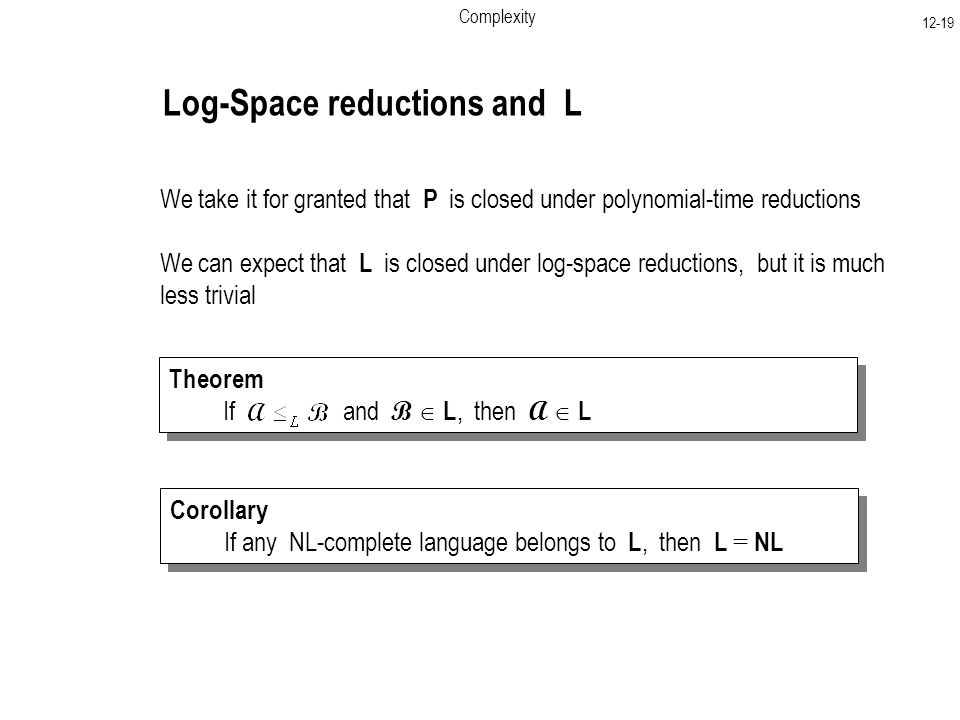 Complexity Log-Space reductions and L We take it for granted that P is closed under polynomial-time reductions We can expect that L is closed under log-space reductions, but it is much less trivial Theorem If and B  L, then A  L Theorem If and B  L, then A  L Corollary If any NL-complete language belongs to L, then L = NL Corollary If any NL-complete language belongs to L, then L = NL