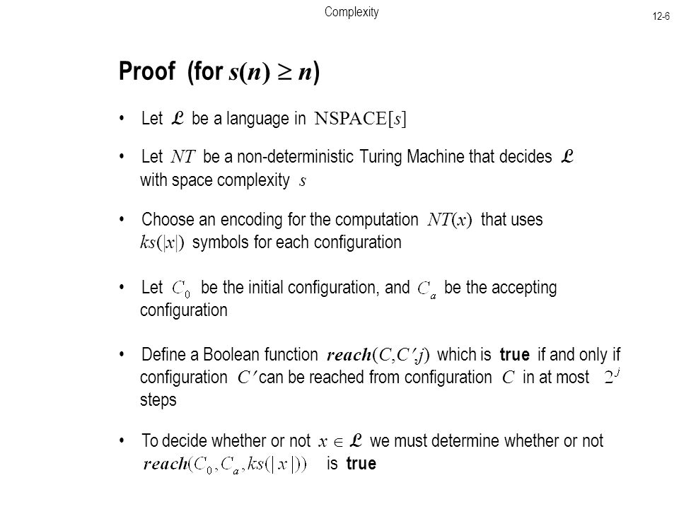 Complexity 12-6 Proof (for s(n)  n ) Let L be a language in NSPACE[s] Let NT be a non-deterministic Turing Machine that decides L with space complexity s Choose an encoding for the computation NT(x) that uses ks(|x|) symbols for each configuration Let be the initial configuration, and be the accepting configuration Define a Boolean function reach(C,C,j) which is true if and only if configuration C can be reached from configuration C in at most steps To decide whether or not x  L we must determine whether or not is true