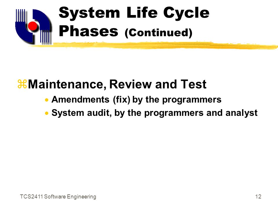 TCS2411 Software Engineering11 System Life Cycle Phases (Continued)  Design  Logical & Physical Design (Design the interface, input/output, file or database)  System specifications  Implementation  Installation  Training  File conversion  Systems testing, security