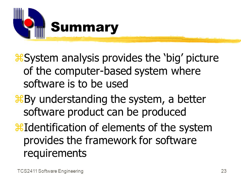 TCS2411 Software Engineering22 Information Flow Modeling Establish customer contact Provide evaluation product Provide product info Address questions/ concerns Accept sales order Check availability Prepare delivery order Contact record Product info Product description queries Customer order Inventory availability configuration d.o.