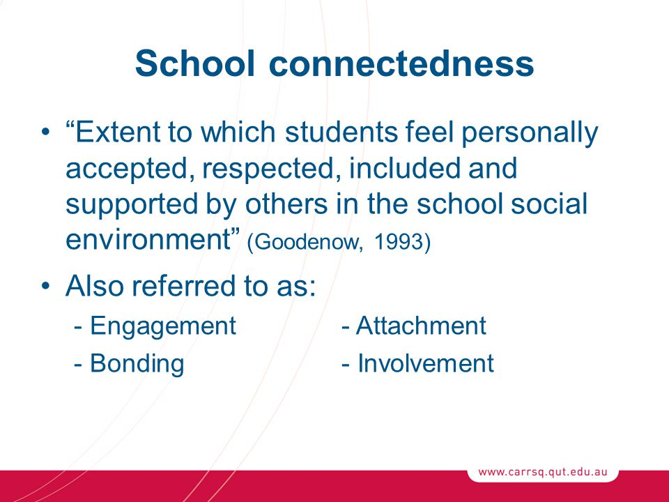 School connectedness Extent to which students feel personally accepted, respected, included and supported by others in the school social environment (Goodenow, 1993) Also referred to as: - Engagement - Attachment - Bonding- Involvement