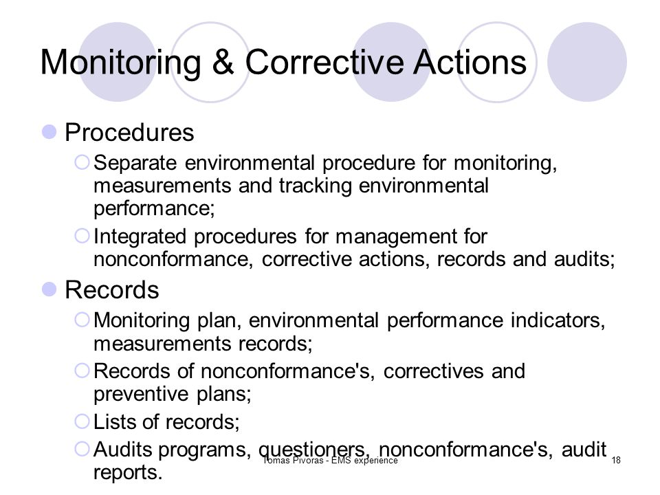Tomas Pivoras - EMS experience18 Monitoring & Corrective Actions Procedures  Separate environmental procedure for monitoring, measurements and tracking environmental performance;  Integrated procedures for management for nonconformance, corrective actions, records and audits; Records  Monitoring plan, environmental performance indicators, measurements records;  Records of nonconformance s, correctives and preventive plans;  Lists of records;  Audits programs, questioners, nonconformance s, audit reports.