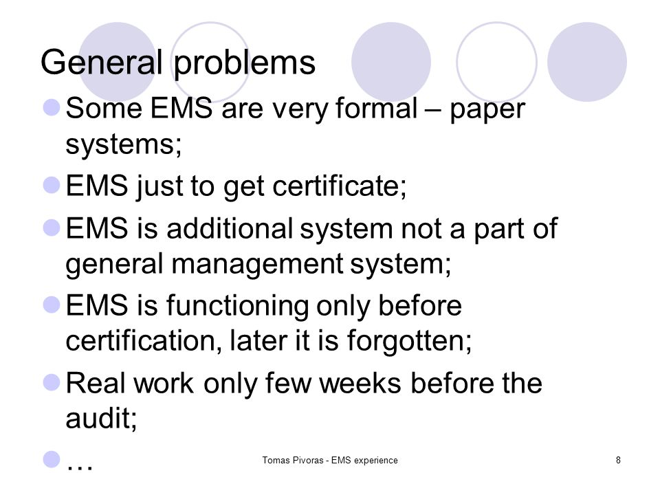 Tomas Pivoras - EMS experience8 General problems Some EMS are very formal – paper systems; EMS just to get certificate; EMS is additional system not a part of general management system; EMS is functioning only before certification, later it is forgotten; Real work only few weeks before the audit; …