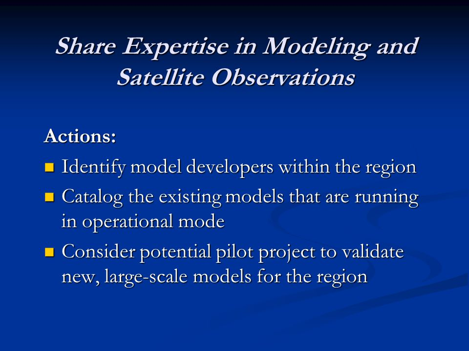 Share Expertise in Modeling and Satellite Observations Actions: Identify model developers within the region Identify model developers within the region Catalog the existing models that are running in operational mode Catalog the existing models that are running in operational mode Consider potential pilot project to validate new, large-scale models for the region Consider potential pilot project to validate new, large-scale models for the region