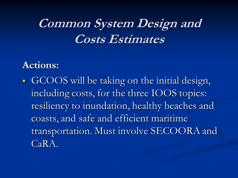 Common System Design and Costs Estimates Actions:  GCOOS will be taking on the initial design, including costs, for the three IOOS topics: resiliency to inundation, healthy beaches and coasts, and safe and efficient maritime transportation.