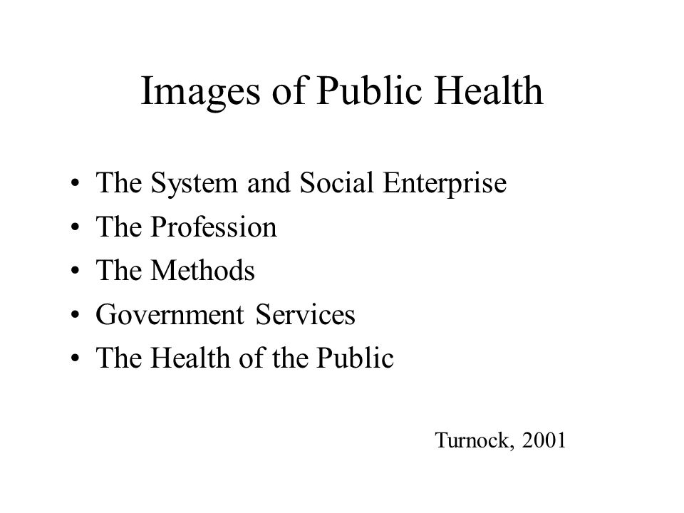 Images of Public Health The System and Social Enterprise The Profession The Methods Government Services The Health of the Public Turnock, 2001