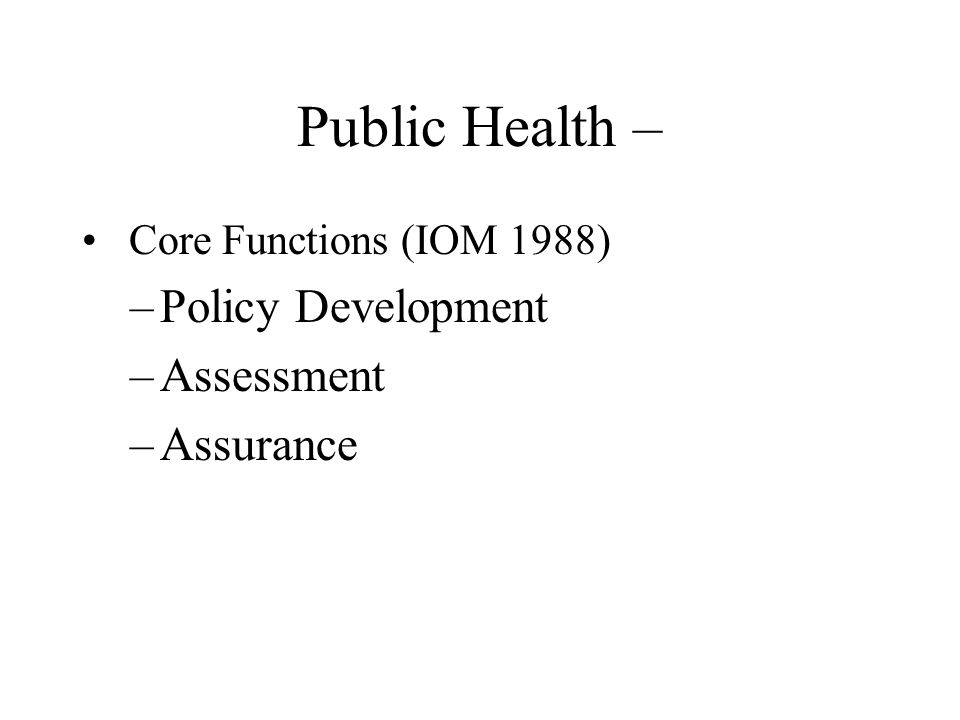Public Health – Core Functions (IOM 1988) –Policy Development –Assessment –Assurance