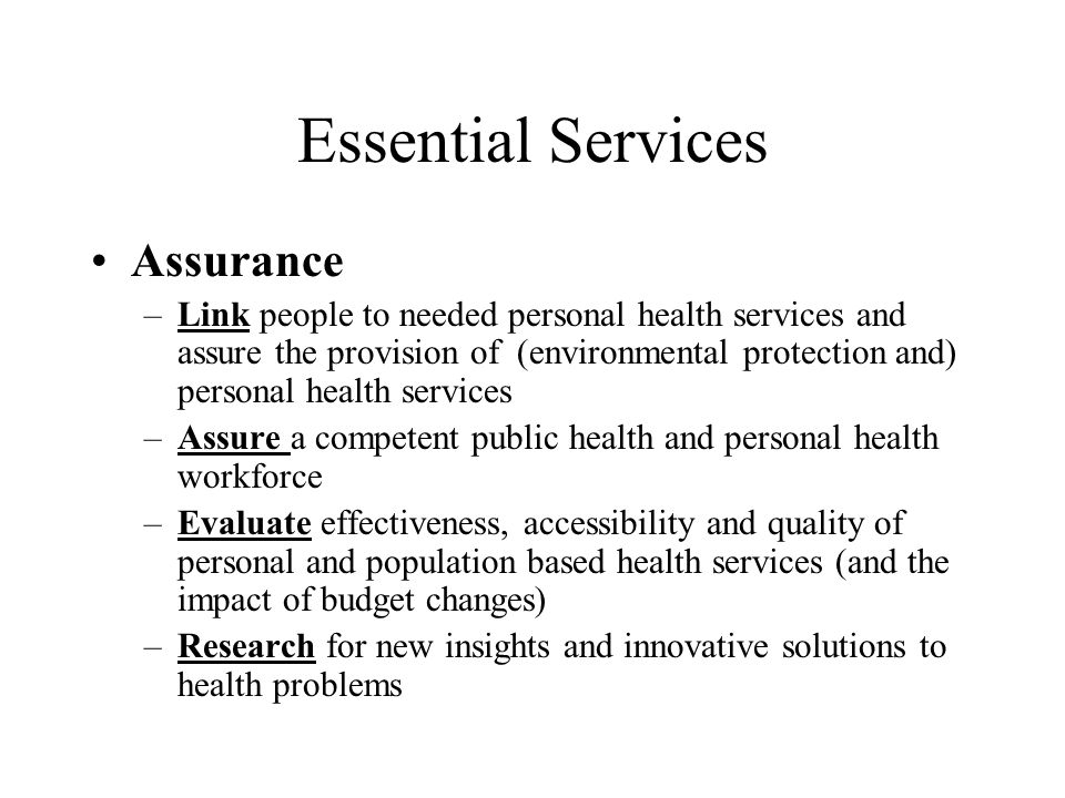 Essential Services Assurance –Link people to needed personal health services and assure the provision of (environmental protection and) personal health services –Assure a competent public health and personal health workforce –Evaluate effectiveness, accessibility and quality of personal and population based health services (and the impact of budget changes) –Research for new insights and innovative solutions to health problems