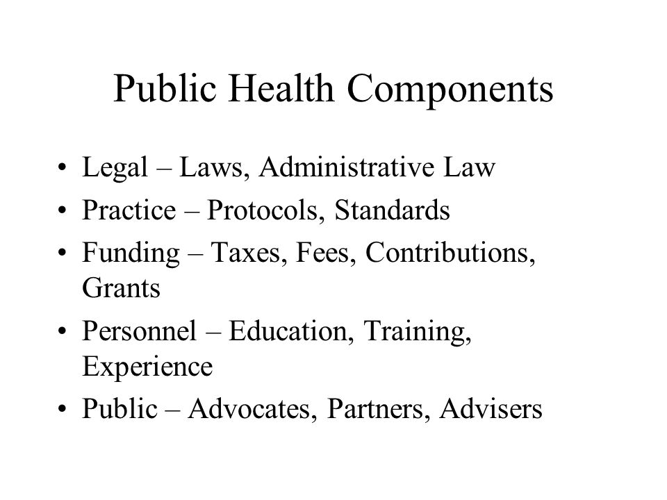 Public Health Components Legal – Laws, Administrative Law Practice – Protocols, Standards Funding – Taxes, Fees, Contributions, Grants Personnel – Education, Training, Experience Public – Advocates, Partners, Advisers