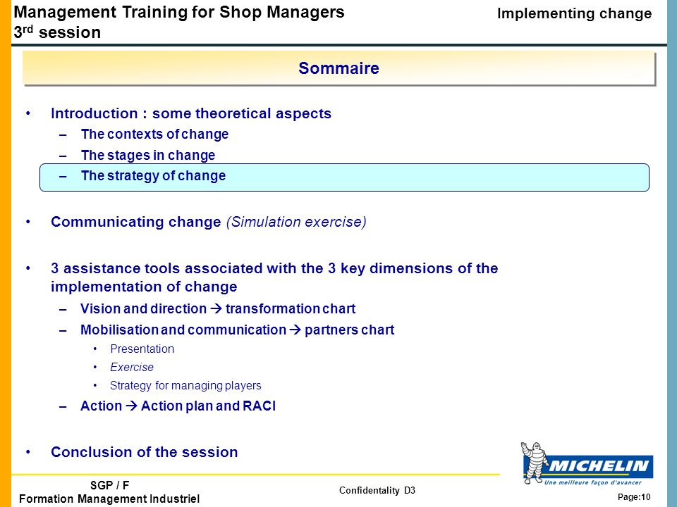 Management Training for Shop Managers 3 rd session Implementing change SGP / F Formation Management Industriel Confidentality D3 Page:10 Sommaire Introduction : some theoretical aspects –The contexts of change –The stages in change –The strategy of change Communicating change (Simulation exercise) 3 assistance tools associated with the 3 key dimensions of the implementation of change –Vision and direction  transformation chart –Mobilisation and communication  partners chart Presentation Exercise Strategy for managing players –Action  Action plan and RACI Conclusion of the session