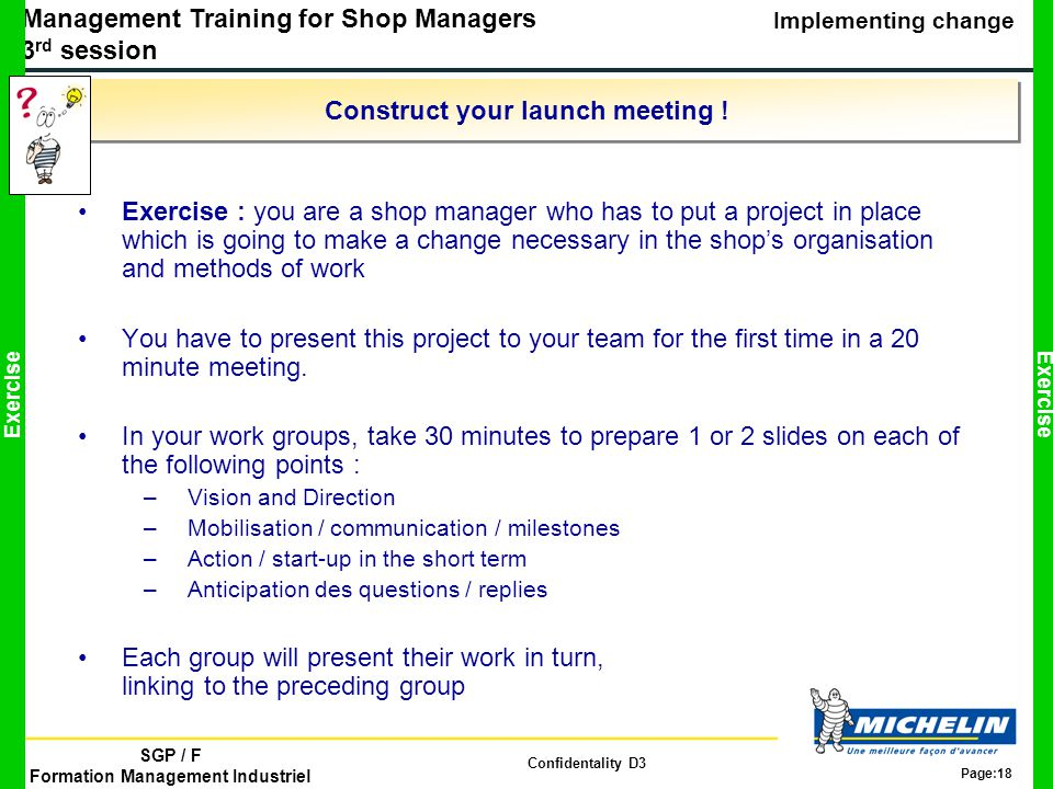 Management Training for Shop Managers 3 rd session Implementing change SGP / F Formation Management Industriel Confidentality D3 Page:18 Construct your launch meeting .
