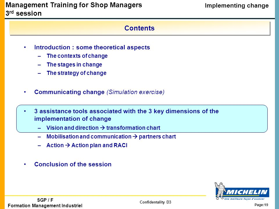 Management Training for Shop Managers 3 rd session Implementing change SGP / F Formation Management Industriel Confidentality D3 Page:19 Contents Introduction : some theoretical aspects –The contexts of change –The stages in change –The strategy of change Communicating change (Simulation exercise) 3 assistance tools associated with the 3 key dimensions of the implementation of change –Vision and direction  transformation chart –Mobilisation and communication  partners chart –Action  Action plan and RACI Conclusion of the session