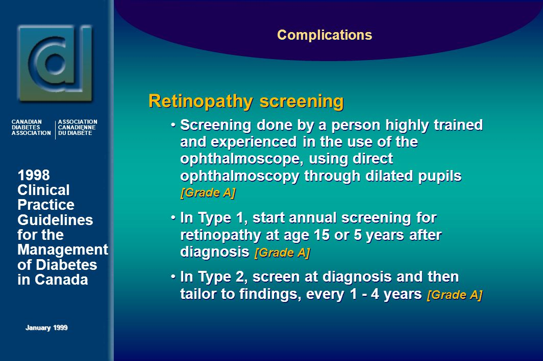 1998 Clinical Practice Guidelines for the Management of Diabetes in Canada January 1999 CANADIAN DIABETES ASSOCIATION ASSOCIATION CANADIENNE DU DIABÈTE Screening done by a person highly trained and experienced in the use of the ophthalmoscope, using direct ophthalmoscopy through dilated pupils [Grade A] In Type 1, start annual screening for retinopathy at age 15 or 5 years after diagnosis [Grade A] In Type 2, screen at diagnosis and then tailor to findings, every 1 - 4 years [Grade A] Screening done by a person highly trained and experienced in the use of the ophthalmoscope, using direct ophthalmoscopy through dilated pupils [Grade A] In Type 1, start annual screening for retinopathy at age 15 or 5 years after diagnosis [Grade A] In Type 2, screen at diagnosis and then tailor to findings, every 1 - 4 years [Grade A] Retinopathy screening Complications