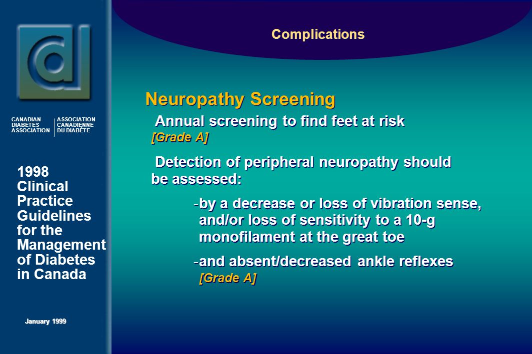 1998 Clinical Practice Guidelines for the Management of Diabetes in Canada January 1999 CANADIAN DIABETES ASSOCIATION ASSOCIATION CANADIENNE DU DIABÈTE  Annual screening to find feet at risk [Grade A]  Detection of peripheral neuropathy should be assessed:  by a decrease or loss of vibration sense, and/or loss of sensitivity to a 10-g monofilament at the great toe  and absent/decreased ankle reflexes [Grade A]  Annual screening to find feet at risk [Grade A]  Detection of peripheral neuropathy should be assessed:  by a decrease or loss of vibration sense, and/or loss of sensitivity to a 10-g monofilament at the great toe  and absent/decreased ankle reflexes [Grade A] Neuropathy Screening Complications