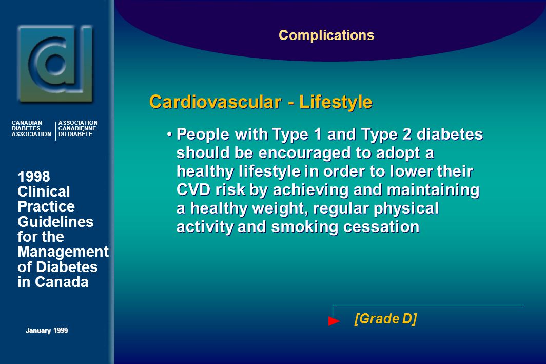 1998 Clinical Practice Guidelines for the Management of Diabetes in Canada January 1999 CANADIAN DIABETES ASSOCIATION ASSOCIATION CANADIENNE DU DIABÈTE People with Type 1 and Type 2 diabetes should be encouraged to adopt a healthy lifestyle in order to lower their CVD risk by achieving and maintaining a healthy weight, regular physical activity and smoking cessation Cardiovascular - Lifestyle Complications [Grade D]