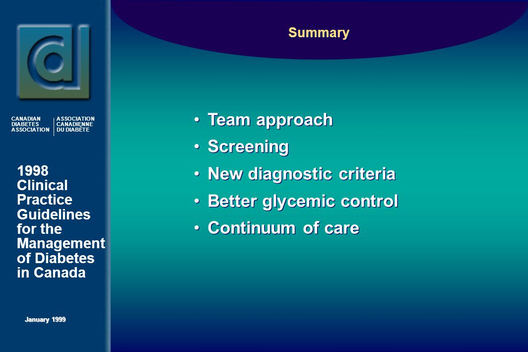 1998 Clinical Practice Guidelines for the Management of Diabetes in Canada January 1999 CANADIAN DIABETES ASSOCIATION ASSOCIATION CANADIENNE DU DIABÈTE Team approach Screening New diagnostic criteria Better glycemic control Continuum of care Team approach Screening New diagnostic criteria Better glycemic control Continuum of care Summary