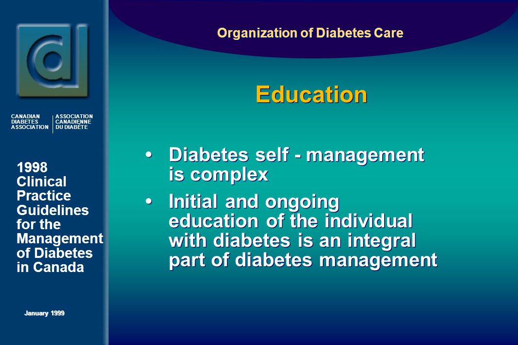 1998 Clinical Practice Guidelines for the Management of Diabetes in Canada January 1999 CANADIAN DIABETES ASSOCIATION ASSOCIATION CANADIENNE DU DIABÈTE Education Organization of Diabetes Care  Diabetes self - management is complex  Initial and ongoing education of the individual with diabetes is an integral part of diabetes management  Diabetes self - management is complex  Initial and ongoing education of the individual with diabetes is an integral part of diabetes management