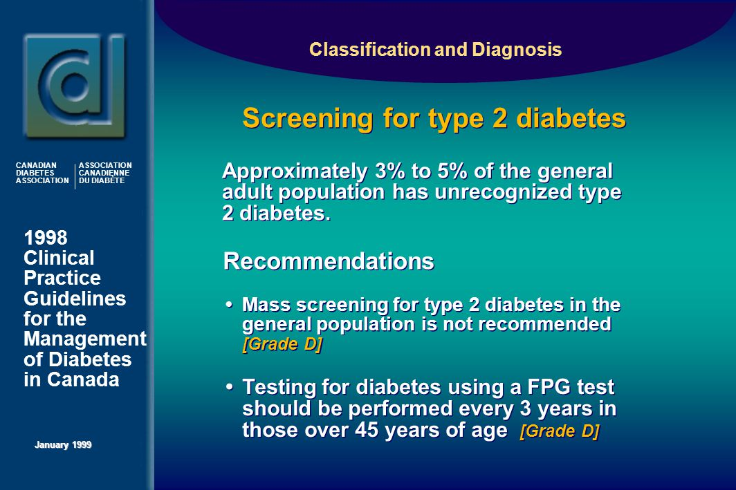 1998 Clinical Practice Guidelines for the Management of Diabetes in Canada January 1999 CANADIAN DIABETES ASSOCIATION ASSOCIATION CANADIENNE DU DIABÈTE Approximately 3% to 5% of the general adult population has unrecognized type 2 diabetes.