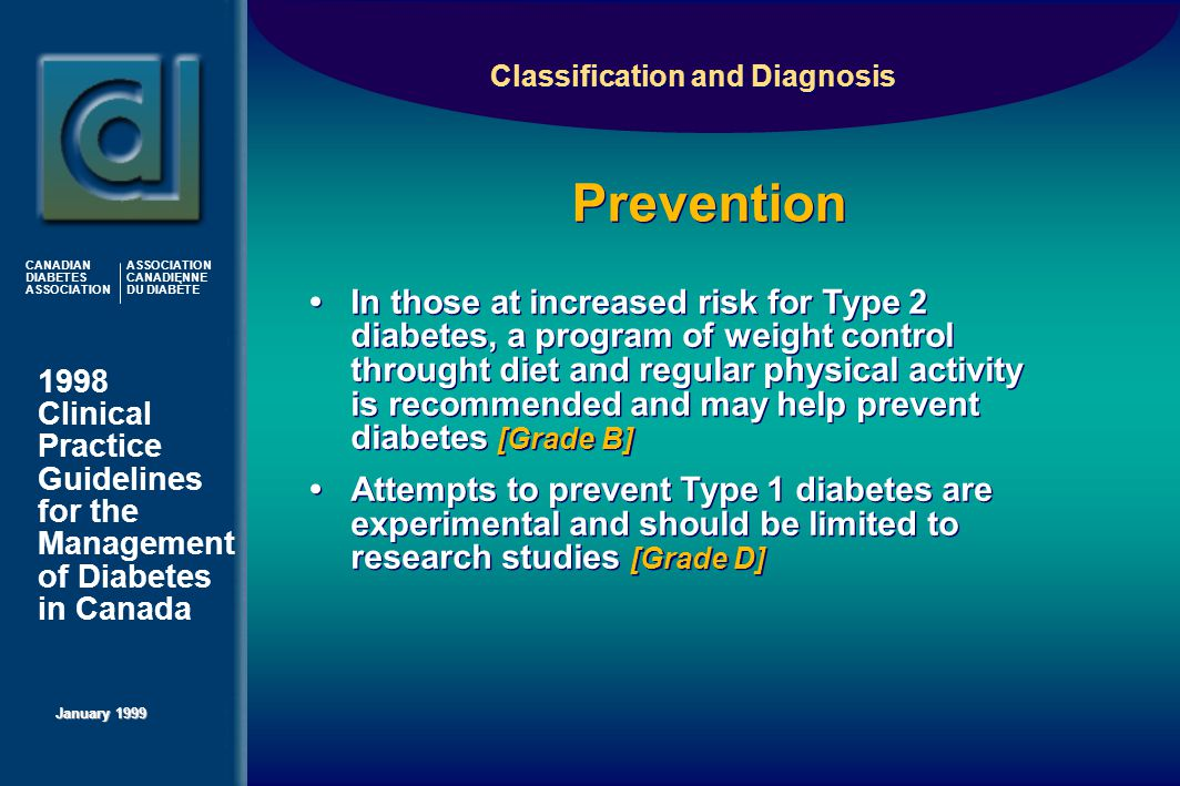 1998 Clinical Practice Guidelines for the Management of Diabetes in Canada January 1999 CANADIAN DIABETES ASSOCIATION ASSOCIATION CANADIENNE DU DIABÈTE Prevention Classification and Diagnosis In those at increased risk for Type 2 diabetes, a program of weight control throught diet and regular physical activity is recommended and may help prevent diabetes [Grade B] Attempts to prevent Type 1 diabetes are experimental and should be limited to research studies [Grade D] In those at increased risk for Type 2 diabetes, a program of weight control throught diet and regular physical activity is recommended and may help prevent diabetes [Grade B] Attempts to prevent Type 1 diabetes are experimental and should be limited to research studies [Grade D]