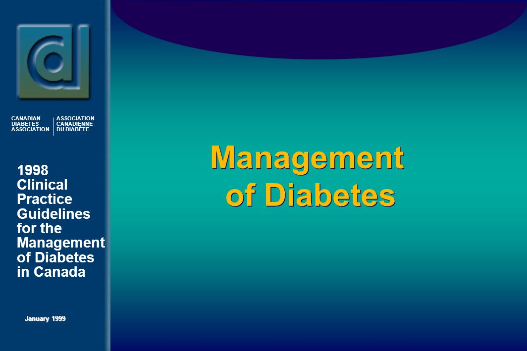 1998 Clinical Practice Guidelines for the Management of Diabetes in Canada January 1999 CANADIAN DIABETES ASSOCIATION ASSOCIATION CANADIENNE DU DIABÈTE Management of Diabetes