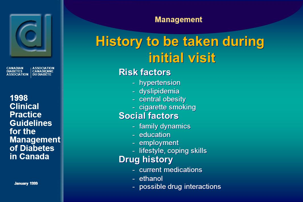 1998 Clinical Practice Guidelines for the Management of Diabetes in Canada January 1999 CANADIAN DIABETES ASSOCIATION ASSOCIATION CANADIENNE DU DIABÈTE History to be taken during initial visit Risk factors -hypertension -dyslipidemia -central obesity -cigarette smoking Social factors -family dynamics -education -employment -lifestyle, coping skills Drug history -current medications -ethanol -possible drug interactions Risk factors -hypertension -dyslipidemia -central obesity -cigarette smoking Social factors -family dynamics -education -employment -lifestyle, coping skills Drug history -current medications -ethanol -possible drug interactions Management
