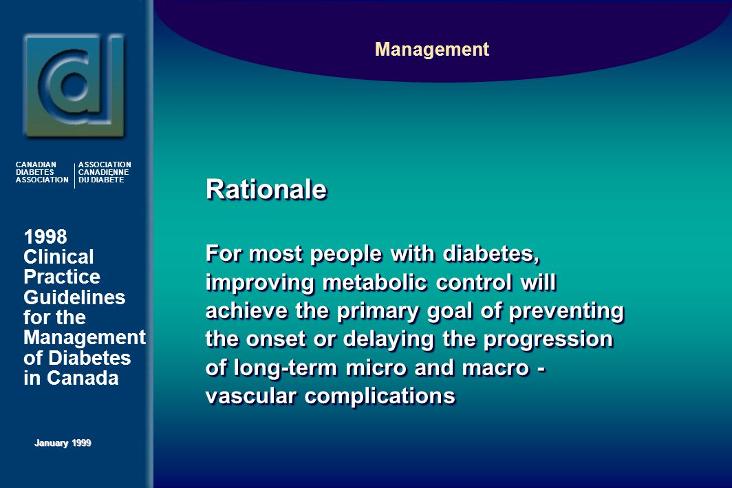 1998 Clinical Practice Guidelines for the Management of Diabetes in Canada January 1999 CANADIAN DIABETES ASSOCIATION ASSOCIATION CANADIENNE DU DIABÈTE Management For most people with diabetes, improving metabolic control will achieve the primary goal of preventing the onset or delaying the progression of long-term micro and macro - vascular complications RationaleRationale