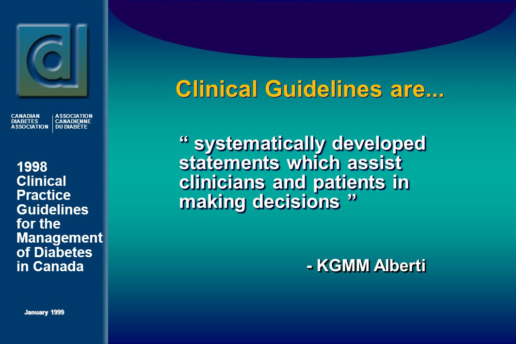 1998 Clinical Practice Guidelines for the Management of Diabetes in Canada January 1999 CANADIAN DIABETES ASSOCIATION ASSOCIATION CANADIENNE DU DIABÈTE Clinical Guidelines are...