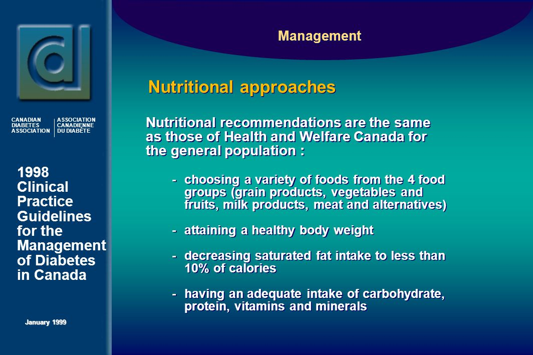 1998 Clinical Practice Guidelines for the Management of Diabetes in Canada January 1999 CANADIAN DIABETES ASSOCIATION ASSOCIATION CANADIENNE DU DIABÈTE Management  -choosing a variety of foods from the 4 food groups (grain products, vegetables and fruits, milk products, meat and alternatives)  -attaining a healthy body weight  -decreasing saturated fat intake to less than 10% of calories  -having an adequate intake of carbohydrate, protein, vitamins and minerals  -choosing a variety of foods from the 4 food groups (grain products, vegetables and fruits, milk products, meat and alternatives)  -attaining a healthy body weight  -decreasing saturated fat intake to less than 10% of calories  -having an adequate intake of carbohydrate, protein, vitamins and minerals Nutritional approaches Nutritional recommendations are the same as those of Health and Welfare Canada for the general population :