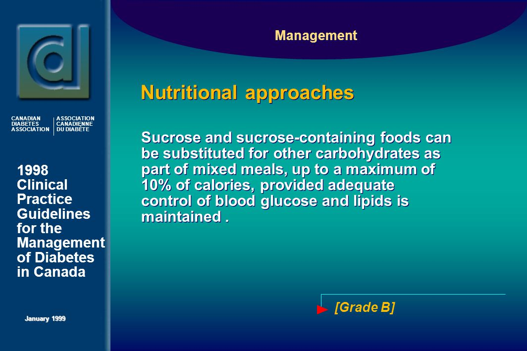 1998 Clinical Practice Guidelines for the Management of Diabetes in Canada January 1999 CANADIAN DIABETES ASSOCIATION ASSOCIATION CANADIENNE DU DIABÈTE [Grade B] Sucrose and sucrose-containing foods can be substituted for other carbohydrates as part of mixed meals, up to a maximum of 10% of calories, provided adequate control of blood glucose and lipids is maintained.