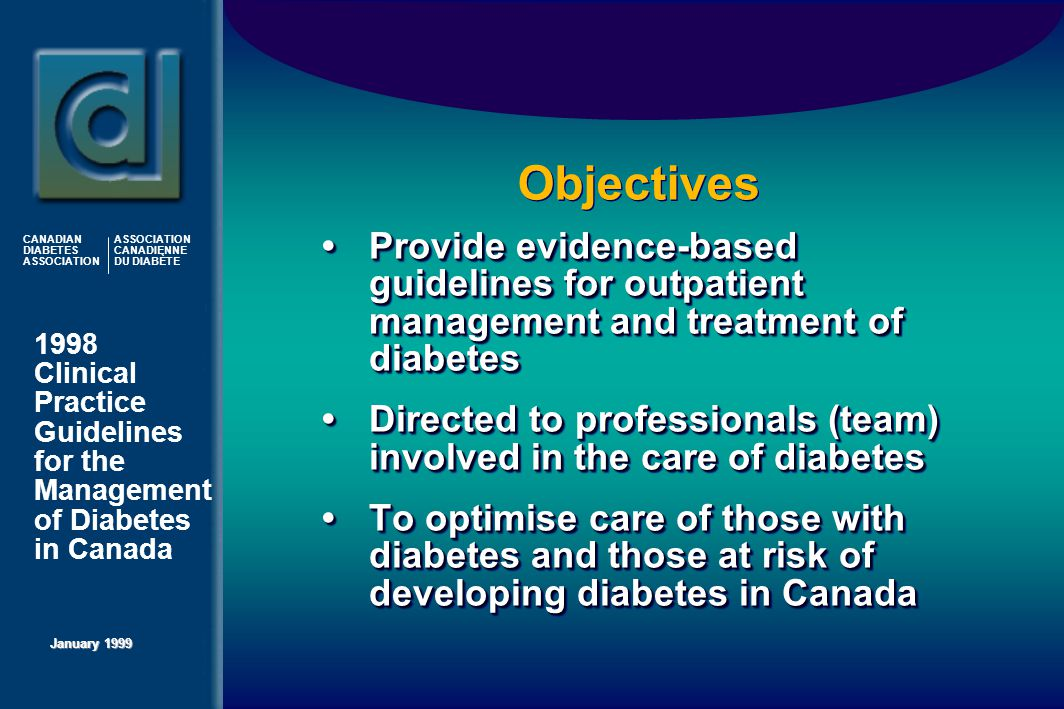1998 Clinical Practice Guidelines for the Management of Diabetes in Canada January 1999 CANADIAN DIABETES ASSOCIATION ASSOCIATION CANADIENNE DU DIABÈTE Objectives Provide evidence-based guidelines for outpatient management and treatment of diabetes Directed to professionals (team) involved in the care of diabetes To optimise care of those with diabetes and those at risk of developing diabetes in Canada Provide evidence-based guidelines for outpatient management and treatment of diabetes Directed to professionals (team) involved in the care of diabetes To optimise care of those with diabetes and those at risk of developing diabetes in Canada