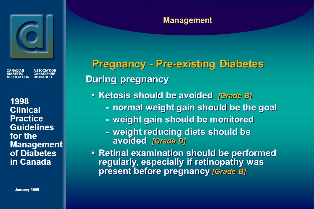 1998 Clinical Practice Guidelines for the Management of Diabetes in Canada January 1999 CANADIAN DIABETES ASSOCIATION ASSOCIATION CANADIENNE DU DIABÈTE Management Ketosis should be avoided [Grade B] -normal weight gain should be the goal -weight gain should be monitored -weight reducing diets should be avoided [Grade D] Retinal examination should be performed regularly, especially if retinopathy was present before pregnancy [Grade B] Ketosis should be avoided [Grade B] -normal weight gain should be the goal -weight gain should be monitored -weight reducing diets should be avoided [Grade D] Retinal examination should be performed regularly, especially if retinopathy was present before pregnancy [Grade B] Pregnancy - Pre-existing Diabetes During pregnancy