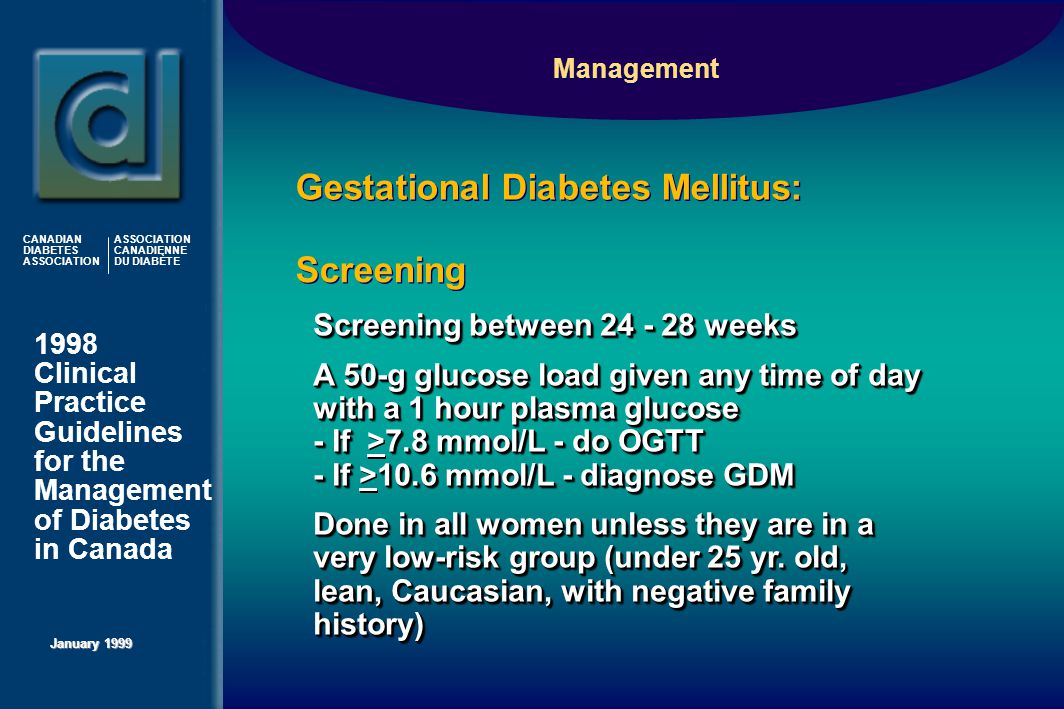 1998 Clinical Practice Guidelines for the Management of Diabetes in Canada January 1999 CANADIAN DIABETES ASSOCIATION ASSOCIATION CANADIENNE DU DIABÈTE  Screening between 24 - 28 weeks  A 50-g glucose load given any time of day with a 1 hour plasma glucose - If 7.8 mmol/L - do OGTT - If 10.6 mmol/L - diagnose GDM  A 50-g glucose load given any time of day with a 1 hour plasma glucose - If >7.8 mmol/L - do OGTT - If >10.6 mmol/L - diagnose GDM  Done in all women unless they are in a very low-risk group (under 25 yr.