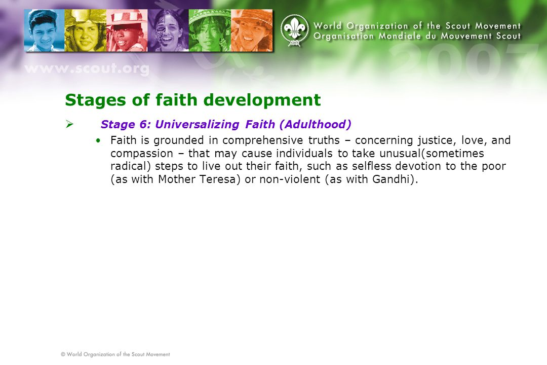 Stages of faith development  Stage 6: Universalizing Faith (Adulthood) Faith is grounded in comprehensive truths – concerning justice, love, and compassion – that may cause individuals to take unusual(sometimes radical) steps to live out their faith, such as selfless devotion to the poor (as with Mother Teresa) or non-violent (as with Gandhi).