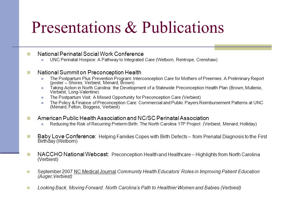 Presentations & Publications National Perinatal Social Work Conference UNC Perinatal Hospice: A Pathway to Integrated Care (Welborn, Rentrope, Crenshaw) National Summit on Preconception Health The Postpartum Plus Prevention Program: Interconception Care for Mothers of Preemies: A Preliminary Report (poster – Shores, Verbiest, Menard, Brown) Taking Action in North Carolina: the Development of a Statewide Preconception Health Plan (Brown, Mullenix, Verbiest, Long-Valentine) The Postpartum Visit: A Missed Opportunity for Preconception Care (Verbiest) The Policy & Finance of Preconception Care: Commercial and Public Payers Reimbursement Patterns at UNC (Menard, Felton, Boggess, Verbiest) American Public Health Association and NC/SC Perinatal Association Reducing the Risk of Recurring Preterm Birth: The North Carolina 17P Project (Verbiest, Menard, Holliday) Baby Love Conference: Helping Families Copes with Birth Defects – from Prenatal Diagnosis to the First Birthday (Welborn) NACCHO National Webcast: Preconception Health and Healthcare – Highlights from North Carolina (Verbiest) September 2007 NC Medical Journal Community Health Educators' Roles in Improving Patient Education (Auger,Verbiest) Looking Back, Moving Forward: North Carolina's Path to Healthier Women and Babies (Verbiest)