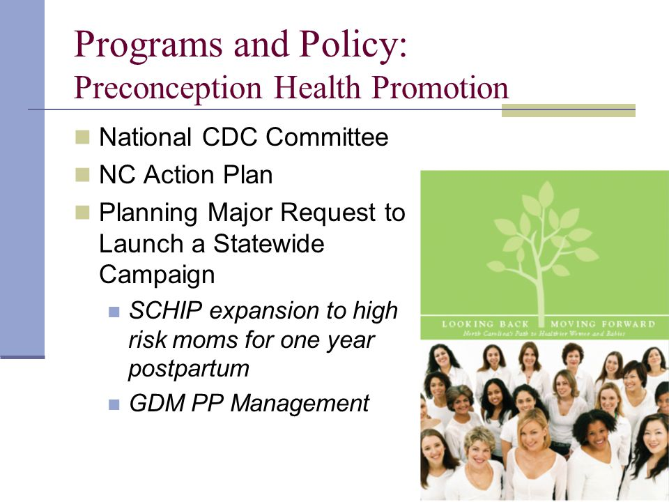 Programs and Policy: Preconception Health Promotion National CDC Committee NC Action Plan Planning Major Request to Launch a Statewide Campaign SCHIP expansion to high risk moms for one year postpartum GDM PP Management
