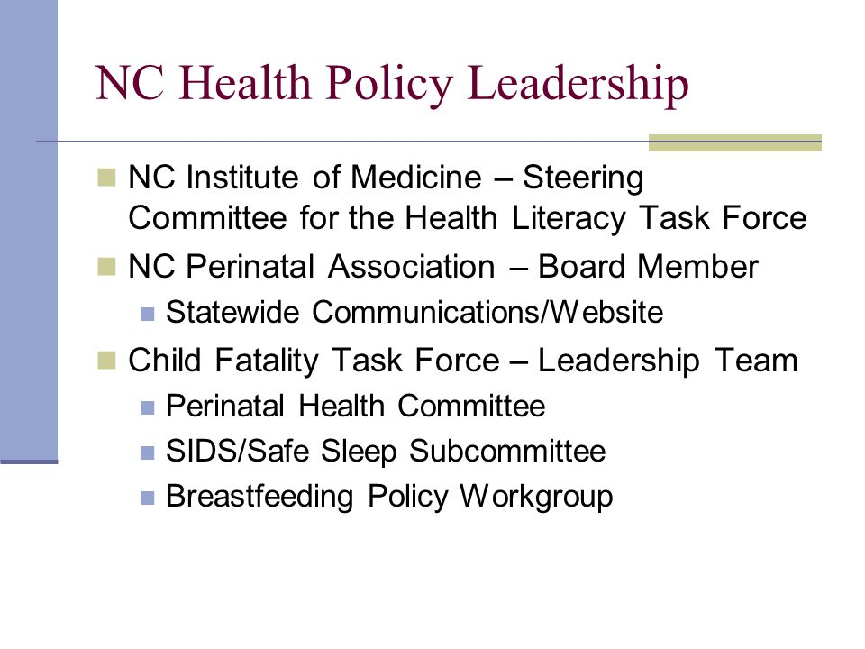 NC Health Policy Leadership NC Institute of Medicine – Steering Committee for the Health Literacy Task Force NC Perinatal Association – Board Member Statewide Communications/Website Child Fatality Task Force – Leadership Team Perinatal Health Committee SIDS/Safe Sleep Subcommittee Breastfeeding Policy Workgroup