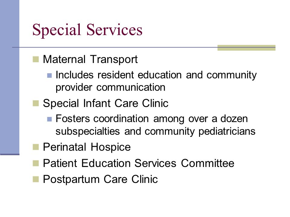 Maternal Transport Includes resident education and community provider communication Special Infant Care Clinic Fosters coordination among over a dozen subspecialties and community pediatricians Perinatal Hospice Patient Education Services Committee Postpartum Care Clinic Special Services