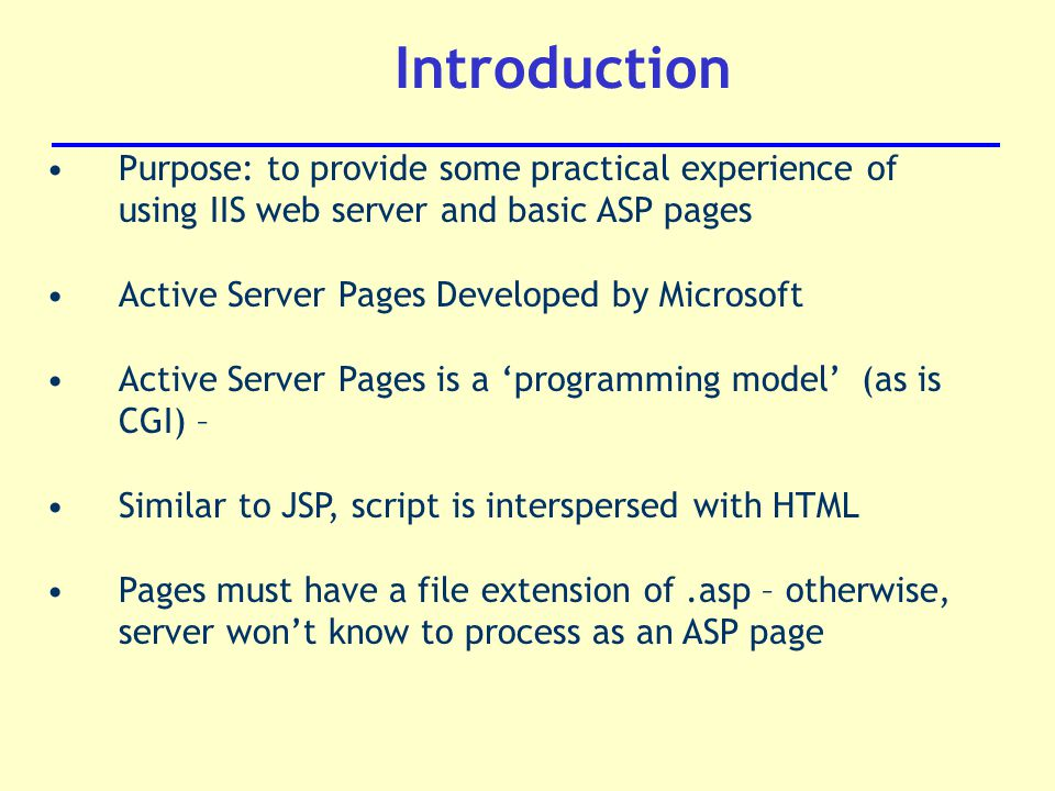 Introduction Purpose: to provide some practical experience of using IIS web server and basic ASP pages Active Server Pages Developed by Microsoft Active Server Pages is a 'programming model' (as is CGI) – Similar to JSP, script is interspersed with HTML Pages must have a file extension of.asp – otherwise, server won't know to process as an ASP page