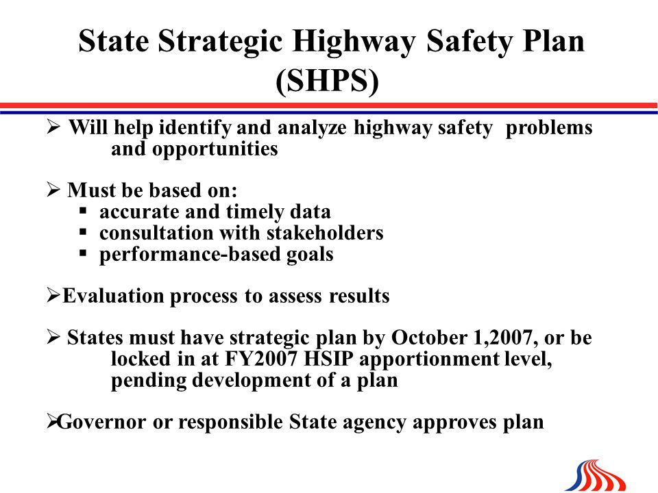 State Strategic Highway Safety Plan (SHPS)  Will help identify and analyze highway safety problems and opportunities  Must be based on:  accurate and timely data  consultation with stakeholders  performance-based goals  Evaluation process to assess results  States must have strategic plan by October 1,2007, or be locked in at FY2007 HSIP apportionment level, pending development of a plan  Governor or responsible State agency approves plan