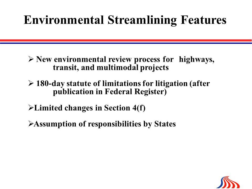 Environmental Streamlining Features  New environmental review process for highways, transit, and multimodal projects  180-day statute of limitations for litigation (after publication in Federal Register)  Limited changes in Section 4(f)  Assumption of responsibilities by States