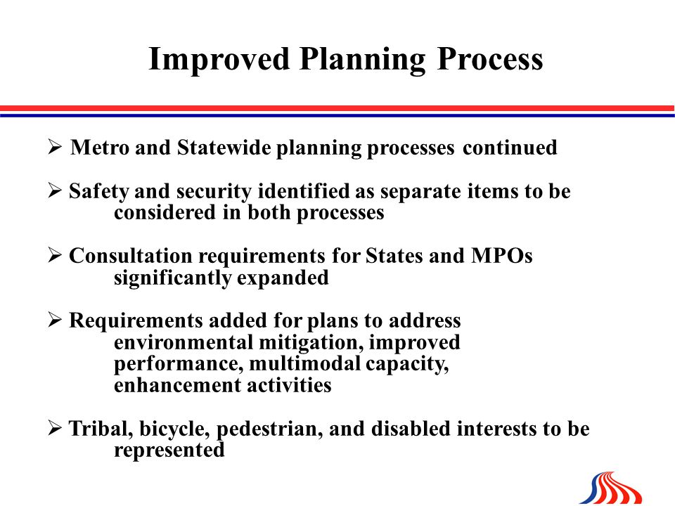 Improved Planning Process  Metro and Statewide planning processes continued  Safety and security identified as separate items to be considered in both processes  Consultation requirements for States and MPOs significantly expanded  Requirements added for plans to address environmental mitigation, improved performance, multimodal capacity, enhancement activities  Tribal, bicycle, pedestrian, and disabled interests to be represented