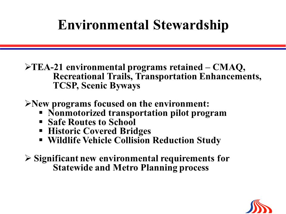 Environmental Stewardship  TEA-21 environmental programs retained – CMAQ, Recreational Trails, Transportation Enhancements, TCSP, Scenic Byways  New programs focused on the environment:  Nonmotorized transportation pilot program  Safe Routes to School  Historic Covered Bridges  Wildlife Vehicle Collision Reduction Study  Significant new environmental requirements for Statewide and Metro Planning process