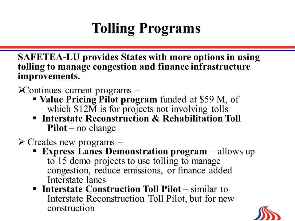 Tolling Programs SAFETEA-LU provides States with more options in using tolling to manage congestion and finance infrastructure improvements.