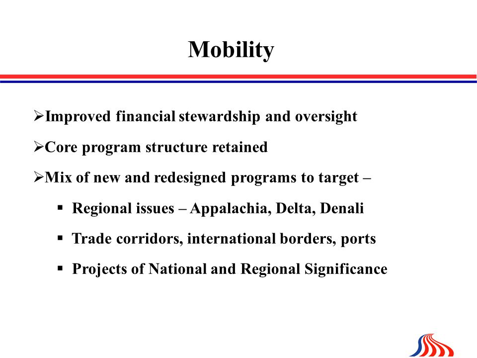 Mobility  Improved financial stewardship and oversight  Core program structure retained  Mix of new and redesigned programs to target –  Regional issues – Appalachia, Delta, Denali  Trade corridors, international borders, ports  Projects of National and Regional Significance