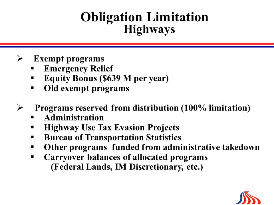 Obligation Limitation Highways  Exempt programs  Emergency Relief  Equity Bonus ($639 M per year)  Old exempt programs  Programs reserved from distribution (100% limitation)  Administration  Highway Use Tax Evasion Projects  Bureau of Transportation Statistics  Other programs funded from administrative takedown  Carryover balances of allocated programs (Federal Lands, IM Discretionary, etc.)