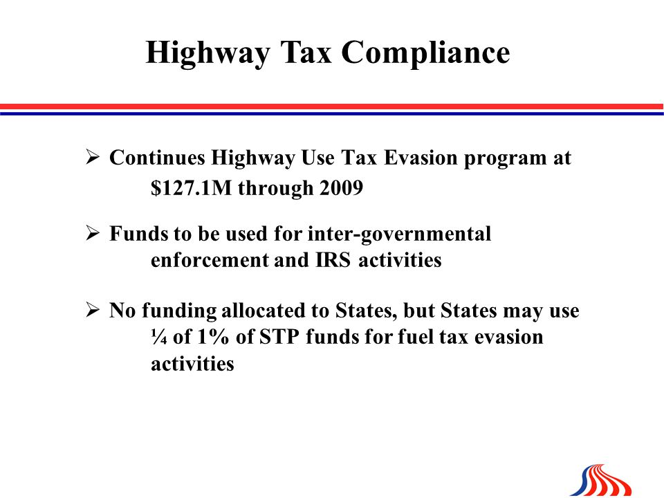  Continues Highway Use Tax Evasion program at $127.1M through 2009  Funds to be used for inter-governmental enforcement and IRS activities  No funding allocated to States, but States may use ¼ of 1% of STP funds for fuel tax evasion activities Highway Tax Compliance