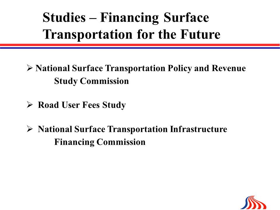 Studies – Financing Surface Transportation for the Future  National Surface Transportation Policy and Revenue Study Commission  Road User Fees Study  National Surface Transportation Infrastructure Financing Commission