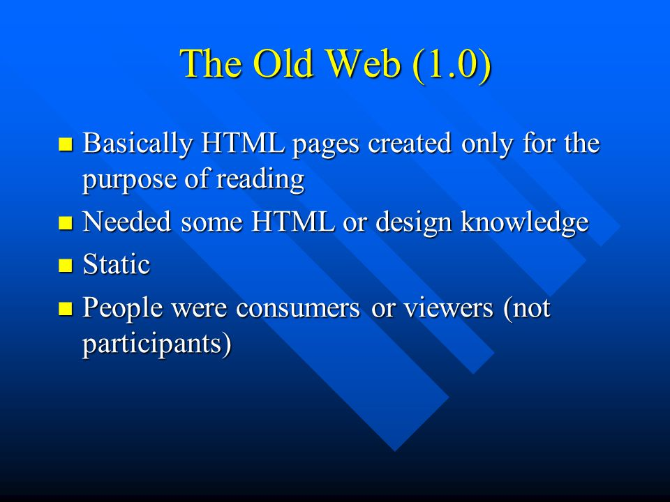 The Old Web (1.0) Basically HTML pages created only for the purpose of reading Basically HTML pages created only for the purpose of reading Needed some HTML or design knowledge Needed some HTML or design knowledge Static Static People were consumers or viewers (not participants) People were consumers or viewers (not participants)