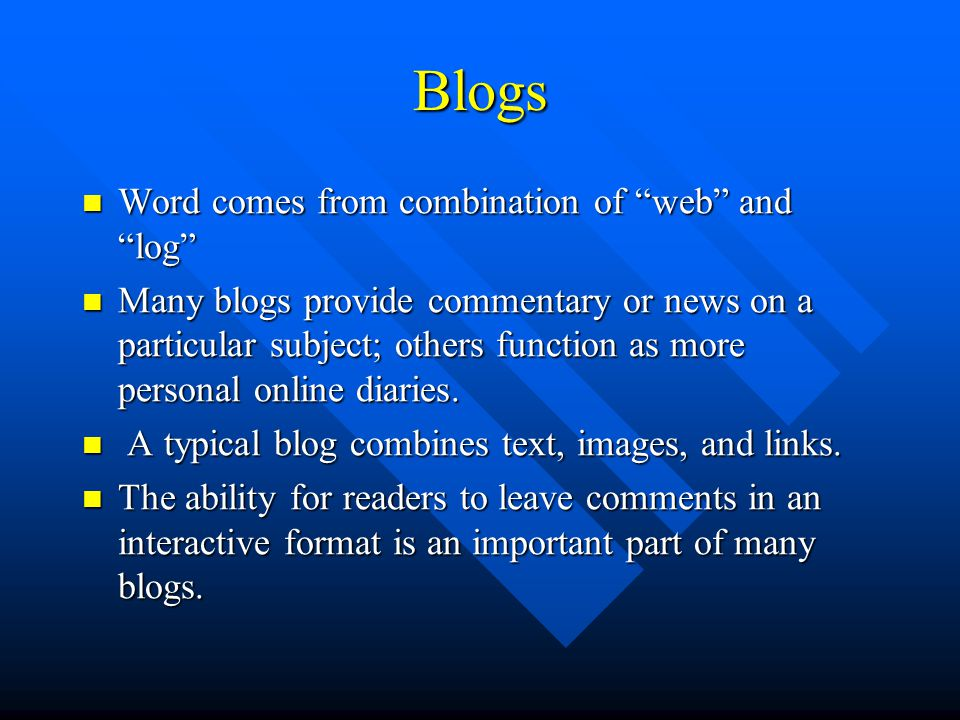 Blogs Word comes from combination of web and log Word comes from combination of web and log Many blogs provide commentary or news on a particular subject; others function as more personal online diaries.